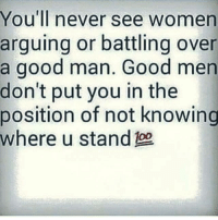 Memes, Good, and Women: You'll never see women  arguing or battling over  a good man. Good men  don't put you in the  position of not knowing  where u stand 💯