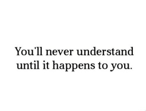 Never, You, and  Understand: You'll never understand  until it happens to you.