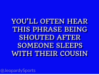 "Sports, What Is, and Cousin: YOU'LL OFTEN HEAR  THIS PHRASE BEING  SHOUTED AFTER  SOMEONE SLEEPS  WITH THEIR COUSIN  @JeopardySports ""What is: #RollTide⁠⁠?"" #JeopardySports #CFBPlayoff https://t.co/wuMUEjIdwA"