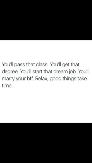 bff: You'll pass that class. You'll get that  degree. You'll start that dream job. You'lI  marry your bff. Relax, good things take  time.