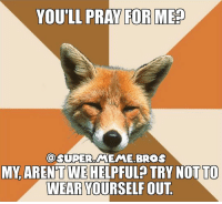 "Gee thanks. I'm sure it will ""help"" meme edgymeme memes drugs weed 420 ps4 xboxone pc gaming super bros supermariobros nintendo vandamme cocaine fox doggo: YOU'LL PRAY FOR MED  SUPER MEME BROS  MY ARENTWEHELPFUL TRY NOT TO  WEAR YOURSELF OUT Gee thanks. I'm sure it will ""help"" meme edgymeme memes drugs weed 420 ps4 xboxone pc gaming super bros supermariobros nintendo vandamme cocaine fox doggo"