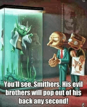 Memes, Evil, and 🤖: You'll see, Smithers. His evil  brothers will popout of his  Dackany second