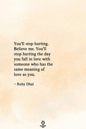 Fall, Love, and Meaning: You'll stop hurting.  Believe me. You'll  stop hurting the day  you fall in love with  someone who has the  same meaning of  love as you.  - Ruby Dhal