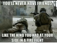 Fighting Memes: YOULTNEVER HAVE FRIENDS  LIKE THE KIND YOU HAD AT YOUR  SIDE IN A FIRE FIGHT
