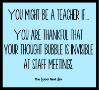 Teacher, Image, and Thought: YOUMIGHT BE A TEACHER F  YOU ARE THANKFUL THA  YOUR THOUGHT BUBBLE IS VISBLE  AT STAFF MEETINGS  The teaaneR Next oR The visual image I had as I read this was priceless!! Truth...