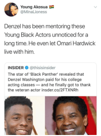 <p>Denzal even harboured Ghost (via /r/BlackPeopleTwitter)</p>: Young Akosua  @MinaLioness  Denzel has been mentoring these  Young Black Actors unnoticed for a  long time. He even let Omari Hardwick  live with him.  INSIDER @thisisinsider  The star of 'Black Panther' revealed that  Denzel Washington paid for his college  acting classes-and he finally got to thank  the veteran actor insder.co/2FTXNRh <p>Denzal even harboured Ghost (via /r/BlackPeopleTwitter)</p>
