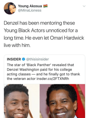 Denzal even harboured Ghost: Young Akosua  @MinaLioness  Denzel has been mentoring these  Young Black Actors unnoticed for a  long time. He even let Omari Hardwick  live with him.  INSIDER @thisisinsider  The star of 'Black Panther' revealed that  Denzel Washington paid for his college  acting classes-and he finally got to thank  the veteran actor insder.co/2FTXNRh Denzal even harboured Ghost