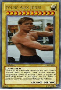 YOUNG ALEX JONES  1st Edition  MEME-GOD  [DIVINE BEAST]  Requires red pill to be mormal summoned. This card's Normal  Summon cannot be negated. When Normal Summoned,  disinformation cannot be activated. Cannot be targeted by  conditioning, rhetoric or fear effects. You cam Tribute 2  globalists, destroy all cucc logic controlled by the Plutocracy.  ATK /4000 DEF /4000  1974 GOD  YU-G