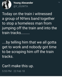 Blackpeopletwitter, Homeless, and Work: Young Alexander  @Y_iOUWTA  Today on the train i witnessed  a group of NYers band together  to stop a homeless man fronm  jumping off the train and into the  train tracks.  by telling him that we all gotta  get to work and nobody got time  to be scraping him off the train  tracks  Can't make this up  5:55 PM 22 Feb 18 <p>Ain't nobody got time for that (via /r/BlackPeopleTwitter)</p>