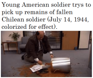 RIP young soldier: Young American soldier trys to  pick up remains of fallen  Chilean soldier (July 14, 1944,  colorized for effect). RIP young soldier