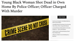 femestella: Nowadays in America, cops can simply show up at your home and murder you, without any justification. Read it here : Young Black Woman Shot Dead in Own  Home By Police Officer; Officer Charged  With Murder  MOST READ  Has Everyone Forgotten That Melanie Martinez  Was Accused f Rape?  Young Black Woman Shot Dead in Own Home By  Police Officer; Officer Charged With Murder  Leonardo DiCaprio's Dating Habits Are Grossing  And For Good Reason  People Out  CRIME SCENE DO NOT CROSS  'Schitt's Creek: The Ultimate Ranking of David  Rose's Relationships  5 Women on What It's Like to Be Raped by a  Boyfriend femestella: Nowadays in America, cops can simply show up at your home and murder you, without any justification. Read it here