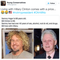 Follow us for more at The Revolution: Young Conservatives  Follow  Cons  @Young Living with Hillary Clinton comes with a price...  #notmy president HohHillNo  Sammy Hagar is 68 years old.  Bill Clinton is 69.  Sammy has had over 40 years of sex, alcohol, rock & roll, and drugs.  Bill lives with Hillary. Follow us for more at The Revolution