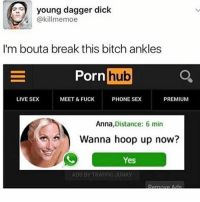 hooping: young dagger dick  @killmemoe  I'm bouta break this bitch ankles  Porn  hub  a  LIVE SEX  MEET & FUCK  PHONE SEX  PREMIUM  Anna  Distance: 6 min  Wanna hoop up now?  Yes  ADS BY TRAFFIC JUNKY