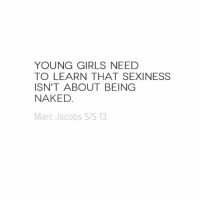 Girls, Marc Jacobs, and Naked: YOUNG GIRLS NEED  TO LEARN THAT SEXINESS  ISN'T ABOUT BEING  NAKED  Marc Jacobs S/S 13