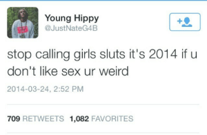 cosmogroove:   my favourite  : Young Hippy  @JustNateG4B  stop calling girls sluts it's 2014 if u  don't like sex ur weird  2014-03-24, 2:52 PM  709 RETWEETS 1,082 FAVORITES cosmogroove:   my favourite
