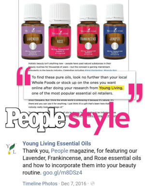Khloe Kardashian, Whole Foods, and Thank You: YOUNG IIVING  YOUNG LIVING  YOUNG LIVING  YOUNG LIVING  JUNIPER  LAVENDER  FRANKINCENSE  ROSE  100% Pure, Therapeutic-Grade  Essential Oil  100% Pure, Therapeutic-Grade  Essential Oil  100% Pure, Therapeutic-Grade  Essential Oil  0.5 11 oz (15 ml)  100% Pure, Therapeutic-Grade  Essential Oil  0.5 1 oz (15 ml)  0.17 fl oz (5 ml)  0.5 fl oz (15 ml)  Holistic beauty isn't anything new people have used natural substances in their  beauty routines for thousands of years but the concept is gaining mainstream  popularity in the beautv industrv Celebrities includina Khloé Kardashian Miranda Kerr  To find these pure oils, look no further than your local  Whole Foods or stock up on the ones you want  online after doing your research from Young Living,  one of the most popular essential oil retailers.  since Cleopatra. But I think the whole world is embracing it because it's natural, it's  there and you can use it for anything. I just think it's a gift that's been here that  nobody really took advantage of.  Feople'style  vie  wbother itbe individu  of oils to hose fro  es  orl  ping  mix  ormalas  mcare,  Young Living Essential Oils  Thank you, People magazine, for featuring our  Lavender, Frankincense, and Rose essential oils  and how to incorporate them into your beauty  routine. goo.gl/m8DSz4  Y  Timeline Photos Dec 7, 2016 People magazine has featured YL at least twice...
