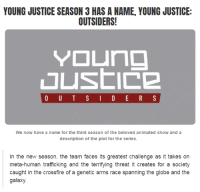 Gif, Target, and Tumblr: YOUNG JUSTICE SEASON 3 HAS A NAME, YOUNG JUSTICE:  OUTSIDERS!  We now have a name for the third season of the beloved animated show and a  description of the plot for the series   In the new season, the team faces its greatest challenge as it takes on  meta-human trafficking and the terrifying threat it creates for a societ)y  caught in the crossfire of a genetic arms race spanning the globe and the  galaxy. crawling-through-ashes: