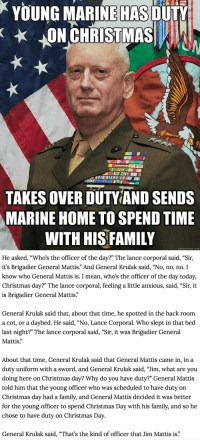 """A MUST READ. https://t.co/Cu8EruLQZF: YOUNG MARINE OULY  ON CHRISTMASA  HAS  TAKES OVER DUTVIAND SENDS  MARINE HOME TO SPEND TIME  WITH HIS FAMILY  quickmeme.com   He asked, """"Who's the officer of the day?"""" The lance corporal said, """"Sir,  it's Brigadier General Mattis."""" And General Krulak said, """"No, no, no. I  know who General Mattis is. I mean, who's the officer of the day today,  Christmas day?"""" The lance corporal, feeling a little anxious, said, """"Sir, it  is Brigadier General Mattis  General Krulak said that, about that time, he spotted in the back room  a cot, or a daybed. He said, """"No, Lance Corporal. Who slept in that bed  last night?"""" The lance corporal said, """"Sir, it was Brigadier General  Mattis.""""  About that time, General Krulak said that General Mattis came in, in a  duty uniform with a sword, and General Krulak said, """"Jim, what are you  doing here on Christmas day? Why do you have duty?"""" General Mattis  told him that the young officer who was scheduled to have duty on  Christmas day had a family, and General Mattis decided it was better  for the young officer to spend Christmas Day with his family, and so he  chose to have duty on Christmas Day  General Krulak said, """"That's the kind of officer that Jim Mattis is."""" A MUST READ. https://t.co/Cu8EruLQZF"""