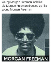 Funny, Morgan Freeman, and Old: Young Morgan Freeman look like  old Morgan Freeman dressed up like  young Morgan Freeman  MORGAN FREEMAN I can kinda see that...😳