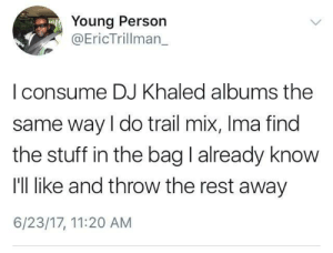 DJ Khaled, Stuff, and Khaled: Young Person  Eric Trillman  | consume DJ Khaled albums the  same way I do trail mix, Ima find  the stuff in the bag I already know  I'll like and throw the rest away  6/23/17, 11:20 AM Miss me with those almonds