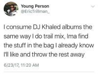 DJ Khaled, Rihanna, and Stuff: Young Person  @EricTrillman_  I consume DJ Khaled albums the  same way I do trail mix, Ima find  the stuff in the bag l already know  I'll like and throw the rest away  6/23/17, 11:20 AM Anything featuring Rihanna and I'm down to listen