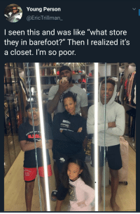 "Ass, They, and Person: Young Person  @EricTrillman_  I seen this and was like ""what store  they in barefoot?"" Then I realized it's  a closet. I'm so poor. Their closet a whole ass room"