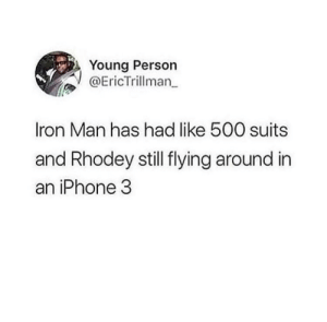 Dank, Iphone, and Iron Man: Young Person  @EricTrillman  Iron Man has had like 500 suits  and Rhodey still flying around irn  an iPhone 3 Why'd they do Rhodey dirty like that? by jonesheatherr MORE MEMES