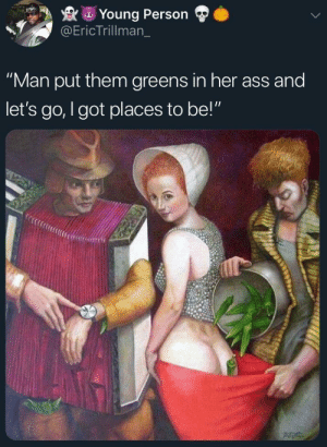 "Old school smuggling by RagerDaPrince MORE MEMES: Young Person  @EricTrillman_  ""Man put them greens in her ass and  let's go, I got places to be!"" Old school smuggling by RagerDaPrince MORE MEMES"