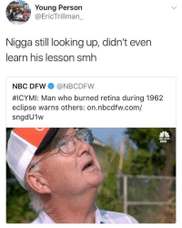 Blackpeopletwitter, Smh, and Eclipse: Young Person  @EricTrillman_  Nigga still looking up, didn't even  learn his lesson smh  NBC DFW@NBCDFW  #ICYMI: Man who burned retina during 1962  eclipse warns others: on.nbcdfw.com/  sngdU1w  KGW <p>Total Eclipse of the Smart 🤦🏾♂️ (via /r/BlackPeopleTwitter)</p>