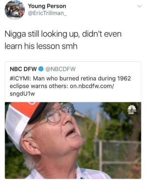 Going in for round 2: Young Person  @EricTrillman_  Nigga still looking up, didn't even  learn his lesson smh  NBC DFW @NBCDFW  #ICYMI: Man who burned retina during 1962  eclipse warns others: on.nbcdfw.com/  sngdU1w  KGW Going in for round 2