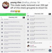 Bailey Jay, Dude, and Life: young riles @reillyy_oliviaa 1d  This dude really removed over 200 ppl  off of this chem groupme to shoot his  shot 부부  * 29%  Chemistry 1201  8:52 PM  Touch to return to call 08:53  Ill AT&T  the group.  Chemistry 1201  Verified removed David Fox from  the group.  the group  Verified removed Eugene from  the group.  Jimmy removed Skye Blancher from  the group  Jimmy removed Sophia Doré from the group  Jimmy removed Spence H from the group.  Jimmy removed Sydney Forsythe from  Verified  removed Evander Smith from  the group  Verified  removed Hailey Mueller from  Sthe group.  the group  Verified removed Kiara Bickham from  Sthe group.  Jimmy removed Sydney Sadowski fromm  the group  Verified removed Katilyn Williams from  the group.  Jimmy removed Sydney wittmann from  the group  Verified  Baby it's just you and me  Jimmy removed symantha weaver from  the group  Raya  Can you stop  Jimmy removed Taliah Shinholster from  the group  Raya removed Verified V from  the group.  Jimmy removed Tashfia Shehzabin fromm Can you stop is my life mantra for everything and everyone