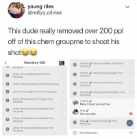 Bailey Jay, Dude, and Relatable: young riles  @reillyy_oliviaa  This dude really removed over 200 ppl  off of this chem groupme to shoot his  shot  Chemistry 1201  Verified V removed Evander Smith from  the group.  the group  Verified removed Hailey Muelier from  the group.  Jimmy removed Skye Blancher from  the group.  3 Jimmy removed Sophia Doré from the group  Jimmy removed Spence H from the group  Jimmy removed Sydney Forsythe from  Verified V removed Kiara Bickham from  the group.  G  Verified V removed Katilyn Williams from  the group  Verified  Baby it's just you and me  the group.  Jimmy removed Sydney Sadowski from  Raya  Can you stop  the group.  Jimmy removed Sydney wittmann from  the group.  Raya removed Verified frorm  the group  Jimmy removed symantha weaver from  the group.  Send Message... lmfao he really did that