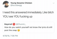 Bitch, Fucking, and Chicken: Young Sesame Chicken  @loccdawgg  I need this answered immediately. Like bitch  YOU see YOU fucking up  KaysTae @ChunnLi,  How do you watch yourself not know the lyrics & still  post the snap  秘  4/18/18, 7:08 PM This really be happening all the time.. 😂🤦♂️🎶 https://t.co/63Uvd7pel6