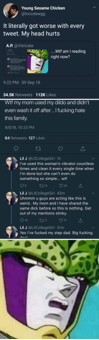 Blackpeopletwitter, Dad, and Dildo: Young Sesame Chicken  @loccdawgg  It literally got worse with every  tweet. My head hurts  A.P. aVitricate  . IS family.  9/8/18, 10:23 PM  64 Retweets 127 Likes  ....Wtf am I reading  right now?  Lil J @LilCollegeGirl -1h  I've used this woman's vibrator countless  times and clean it every single time when  I'm done but she can't even do  something so simple... wtf  Lil J @LilCollegeGirl 43m  Uhmmm u guys are acting like this is  weird. My mom and!have shared the  same dick before so this is nothing. Get  out of my mentions stinky.  14  t0 17  Lil J @LilCollegeGirl 31m  9:22 PM 09 Sep 18  34.5K Retweets 112K Likes   Wtf my mom used my dildo and didn't  even wash it off after... I fucking hate  this family  9/8/18, 10:23 PM  64 Retweets 127 Likes  Lil J @LilCollegeGirl . 1h  I've used this woman's vibrator countless  times and clean it every single time when  I'm done but she can't even do  something so simple... wtf  6  O 24  Lil J @LilCollegeGirl 43m  Uhmmm u guys are acting like this is  weird.. My mom and I have shared the  same dick before so this is nothing. Get  out of my mentions stinky  Lil J @LilCollegeGirl 31m  Yes l've fucked my step dad. Big fucking Where's a god of destruction when you need them?