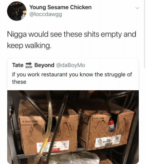 I don't even think about it: Young Sesame Chicken  @loccdawgg  Nigga would see these shits empty and  keep walking.  Tate soo Beyond @daBoyMo  if you work restaurant you know the struggle of  these  SOON  5 GALLONS  5 GALLONS I don't even think about it