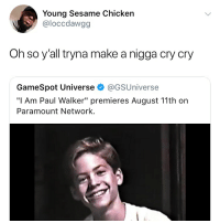 "Memes, Paul Walker, and Chicken: Young Sesame Chicken  @loccdawgg  Oh so y'all tryna make a nigga cry cry  GameSpot Universe @GSUniverse  ""I Am Paul Walker"" premieres August 11th on  Paramount Network. Get me a tissue"
