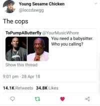 <p>Not taking any chances (via /r/BlackPeopleTwitter)</p>: Young Sesame Chicken  @loccdawgg  The copsS  ToPumpAButterfly @YourMusicWhore  You need a babysitter.  Who you calling?  Show this thread  9:01 pm 28 Apr 18  14.1K Retweets 34.8K Likes <p>Not taking any chances (via /r/BlackPeopleTwitter)</p>