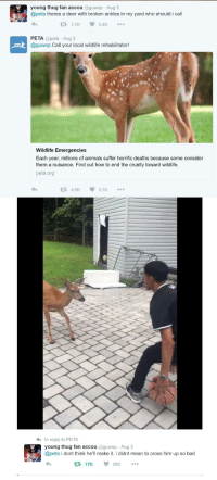 <p>It&rsquo;s an emergency (via /r/BlackPeopleTwitter)</p>: young thug fan accou @guwop Aug 3  @peta theres a deer with broken ankles in my yard who should i call  7.7K5.4K  PETA @peta Aug3  @guwop Call your local wildlife rehabilitator!  Wildlife Emergencies  Each year, millions of animals suffer horrific deaths because some consider  them a nuisance. Find out how to end the cruelty toward wildlife.  peta.org  4.9K  2.1K  h In reply to PETA  young thug fan accou @guwop Aug 3  @peta i dont think he'll make it. i didnt mean to cross him up so bad  17K 20K <p>It&rsquo;s an emergency (via /r/BlackPeopleTwitter)</p>