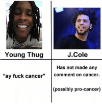 "Funny, J. Cole, and Thug: Young Thug  J.Cole  Has not made any  ""ay fuck cancer comment on cancer  (possibly pro-cancer) Young thug the most lyrical rapper of 2018"