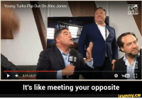 Alex Jones: Young Turks Flip Out On Alex Jones  3:11 8:27  YouTube  It's like meeting your opposite  ifunny.CO