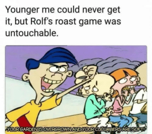 Savage: Younger me could never get  it, but Rolf's roast game was  untouchable.  YOURGAR  DENISOVERGROWNANDYO  URCUCUMBERS,ARE SOET! Savage