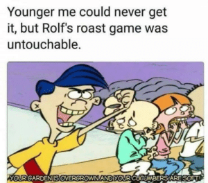 Total savage by mootjuggler MORE MEMES: Younger me could never get  it, but Rolf's roast game was  untouchable.  YOURGARDENSOVERGROWN ANDyOURCUCUMBERS'A RESORT Total savage by mootjuggler MORE MEMES