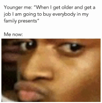 "Family, Memes, and Http: Younger me: ""When I get older and geta  job I am going to buy everybody in my  family presents""  Me now: <p>nope nope via /r/memes <a href=""http://ift.tt/2zLHV33"">http://ift.tt/2zLHV33</a></p>"