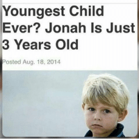 Ironic, Cousins, and Cousin: Youngest Child  Ever? Jonah Is Just  3 Years Old  Posted Aug. 18, 2014 nah my cousin is 1 and a half