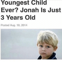 "Meme, Memes, and Saw: Youngest Child  Ever? Jonah Is Just  3 Years Old  Posted Aug. 18, 2014 everyone who saw the recent tag urself meme ,, i hope u know my significant other is gonna tease me about this for y e a r s -b (""binbin"")"