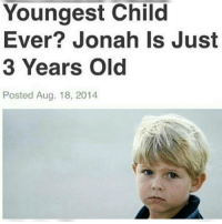 "Dank, Meme, and Http: Youngest Child  Ever? Jonah Is Just  3 Years Old  Posted Aug. 18, 2014 <p>. via /r/dank_meme <a href=""http://ift.tt/2o2zXvv"">http://ift.tt/2o2zXvv</a></p>"