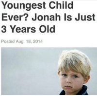 "Memes, Http, and Old: Youngest Child  Ever? Jonah Is Just  3 Years Old  Posted Aug. 18, 2014 <p>The youngest child ever? via /r/memes <a href=""http://ift.tt/2jNCkBP"">http://ift.tt/2jNCkBP</a></p>"