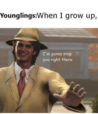 Grow, You, and Stop: Younglings:When I grow up,  I'm gonna stop  you right there