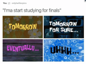 "Finals, Tumblr, and Http: Youonlytwitterpics  ""l'ma start studying for finals""  TOMOROw FO siRE..  TOMORROW  Do  EVENTUALL... If you are a student Follow @studentlifeproblems​"