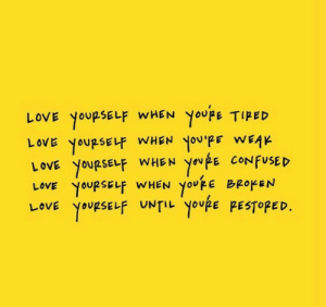 Confused, Love, and Youre: Youpe TIPED  LOVE YOURSELF WHEN YoU'PE WEAK  LOVE YOURSELF WHEN  YoufE CONFUSED  YOURSELF WHEN youpE BROKEN  YoupSELF UNTIL YOURE PESTOPED.  YOURSELF WHEN  LOVE  LOVE  LOVE